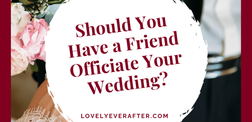 should you have a friend officiate your wedding
